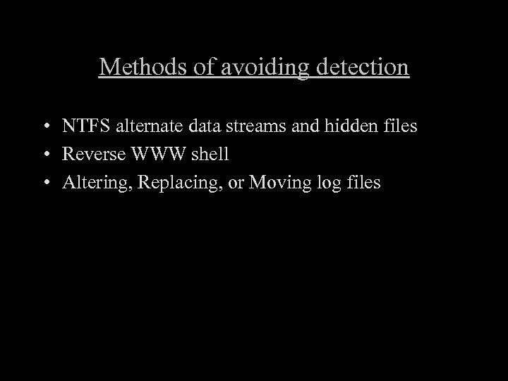 Methods of avoiding detection • NTFS alternate data streams and hidden files • Reverse