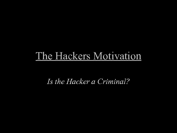 The Hackers Motivation Is the Hacker a Criminal?