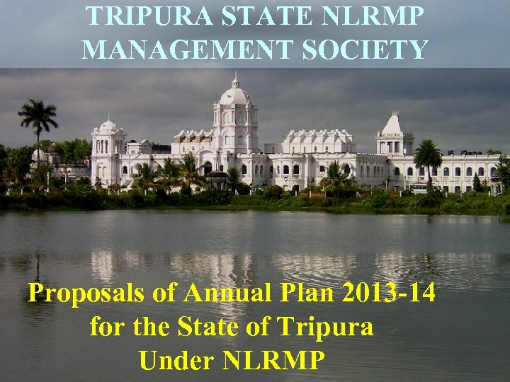 TRIPURA STATE NLRMP MANAGEMENT SOCIETY Proposals of Annual Plan 2013 -14 for the State