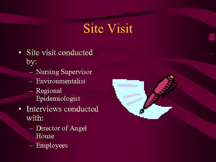 Site Visit • Site visit conducted by: – Nursing Supervisor – Environmentalist – Regional