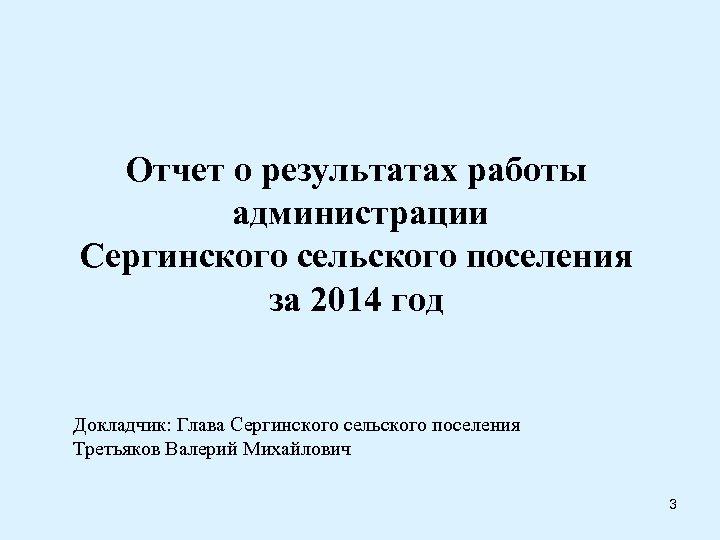 Отчет о результатах работы администрации Сергинского сельского поселения за 2014 год Докладчик: Глава Сергинского