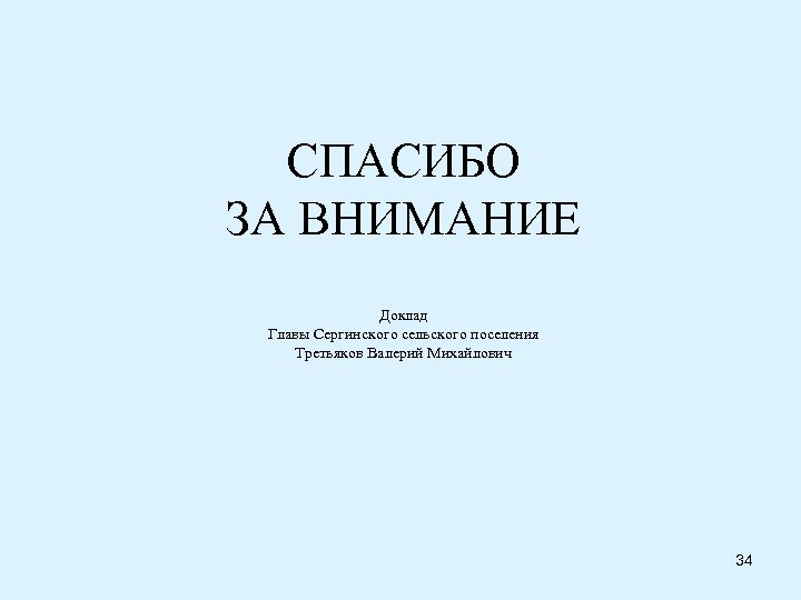 СПАСИБО ЗА ВНИМАНИЕ Доклад Главы Сергинского сельского поселения Третьяков Валерий Михайлович 34