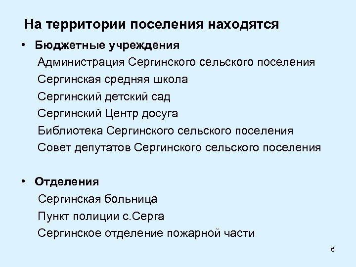 На территории поселения находятся • Бюджетные учреждения Администрация Сергинского сельского поселения Сергинская средняя школа