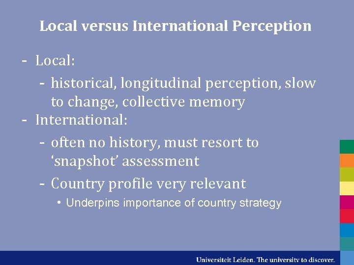 Local versus International Perception - Local: - historical, longitudinal perception, slow to change, collective