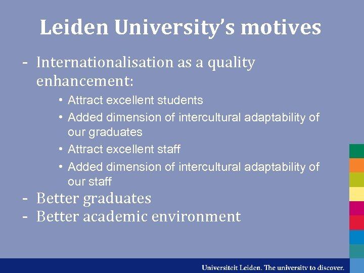 Leiden University's motives - Internationalisation as a quality enhancement: • Attract excellent students •