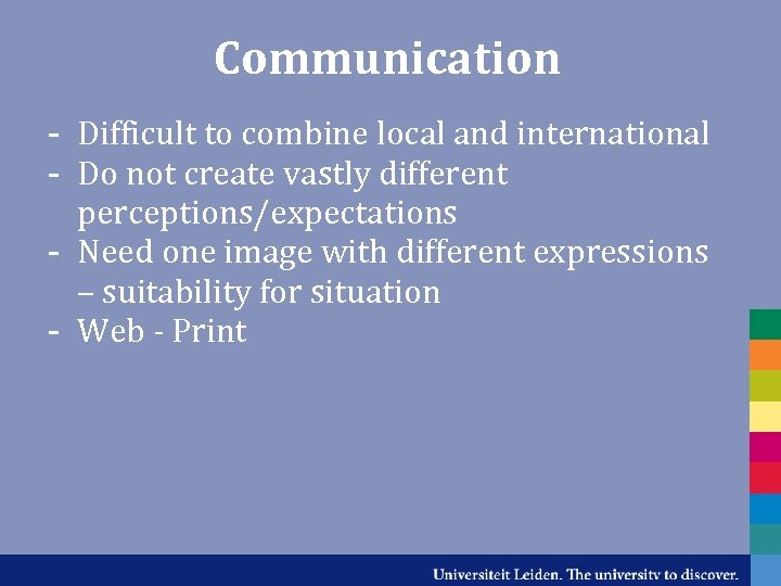 Communication - Difficult to combine local and international - Do not create vastly different