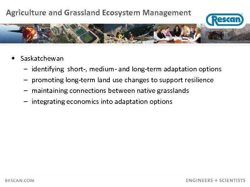 Agriculture and Grassland Ecosystem Management • Saskatchewan – identifying short-, medium- and long-term adaptation