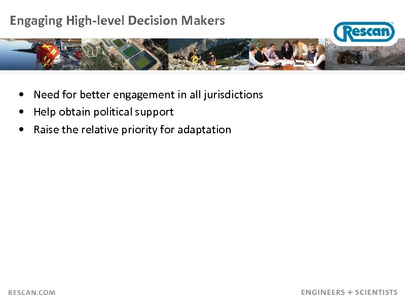 Engaging High-level Decision Makers • Need for better engagement in all jurisdictions • Help
