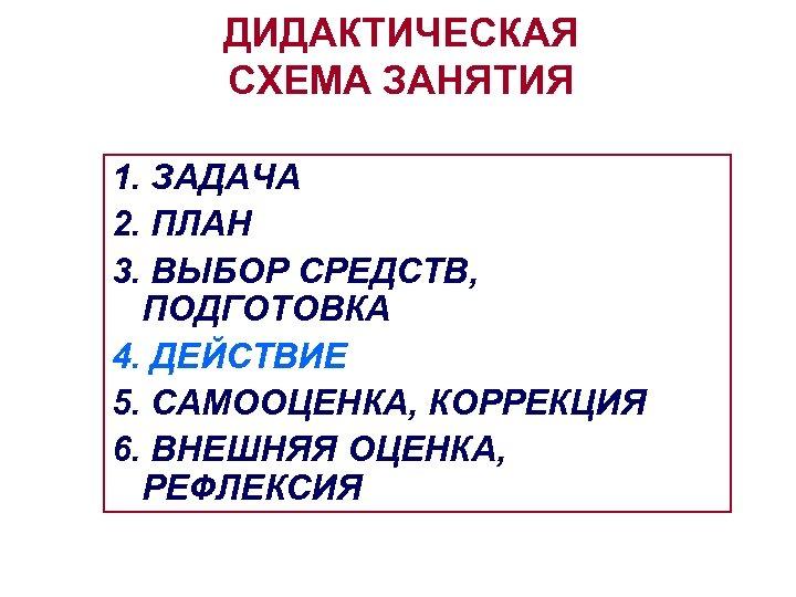 ДИДАКТИЧЕСКАЯ СХЕМА ЗАНЯТИЯ 1. ЗАДАЧА 2. ПЛАН 3. ВЫБОР СРЕДСТВ, ПОДГОТОВКА 4. ДЕЙСТВИЕ 5.