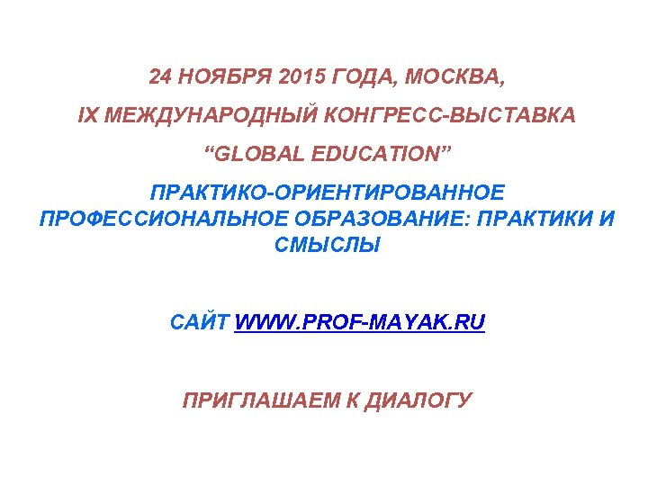 """24 НОЯБРЯ 2015 ГОДА, МОСКВА, IX МЕЖДУНАРОДНЫЙ КОНГРЕСС-ВЫСТАВКА """"GLOBAL EDUCATION"""" ПРАКТИКО-ОРИЕНТИРОВАННОЕ ПРОФЕССИОНАЛЬНОЕ ОБРАЗОВАНИЕ: ПРАКТИКИ"""