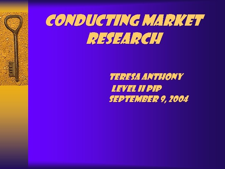 Conducting Market Research Teresa Anthony Level II PIP September 9, 2004