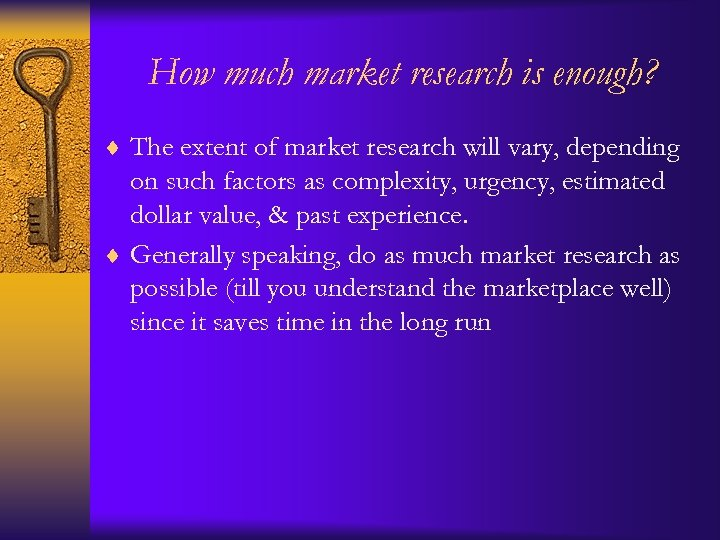 How much market research is enough? ¨ The extent of market research will vary,
