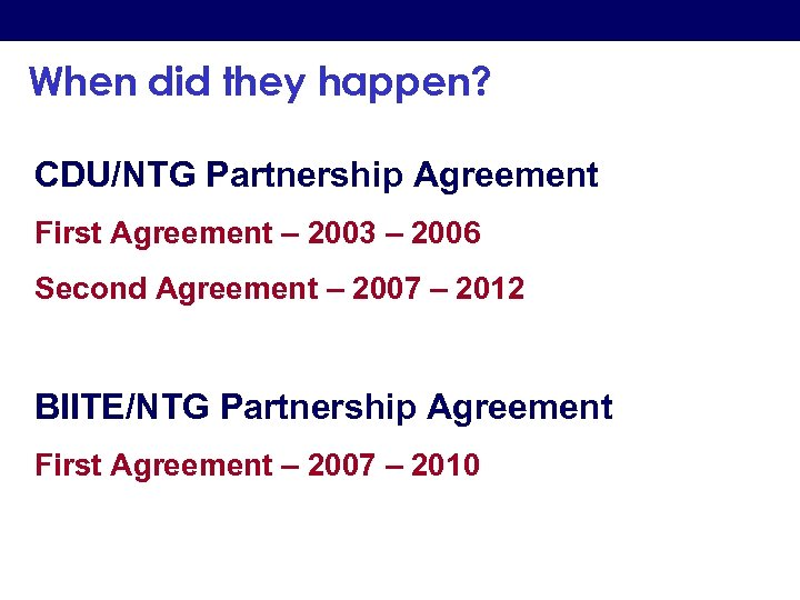 When did they happen? CDU/NTG Partnership Agreement First Agreement – 2003 – 2006 Second