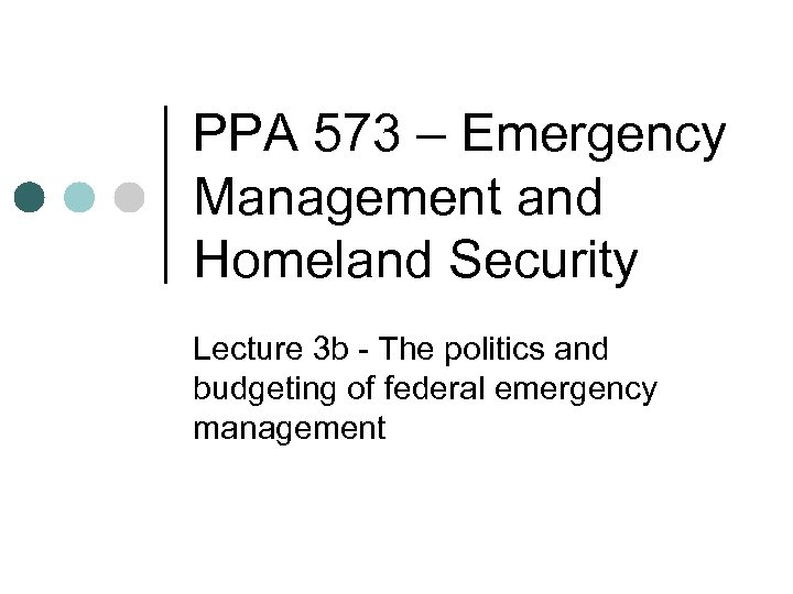 PPA 573 – Emergency Management and Homeland Security Lecture 3 b - The politics