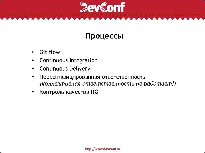 Процессы Git flow Continuous Integration Continuous Delivery Персонифицированная ответственность (коллективная ответственность не работает!) •