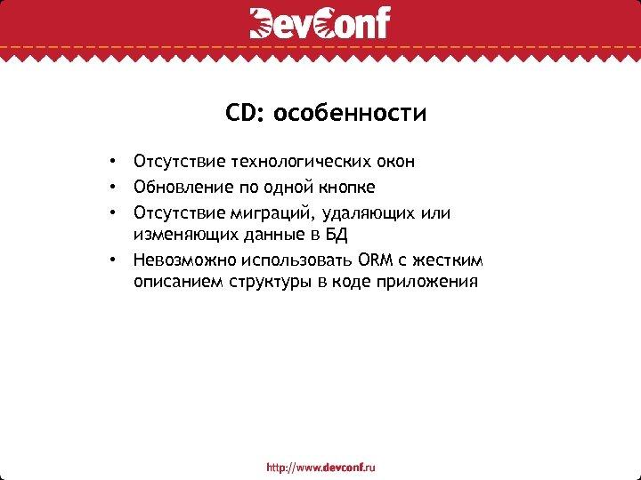 CD: особенности • Отсутствие технологических окон • Обновление по одной кнопке • Отсутствие миграций,
