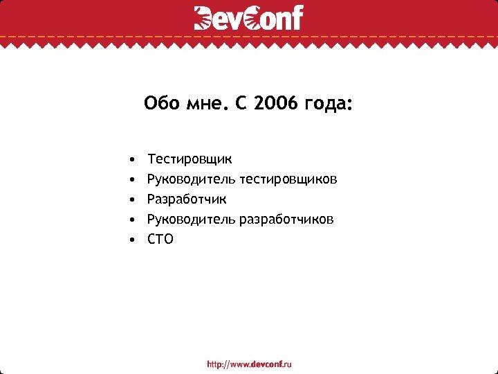 Обо мне. С 2006 года: • • • Тестировщик Руководитель тестировщиков Разработчик Руководитель разработчиков