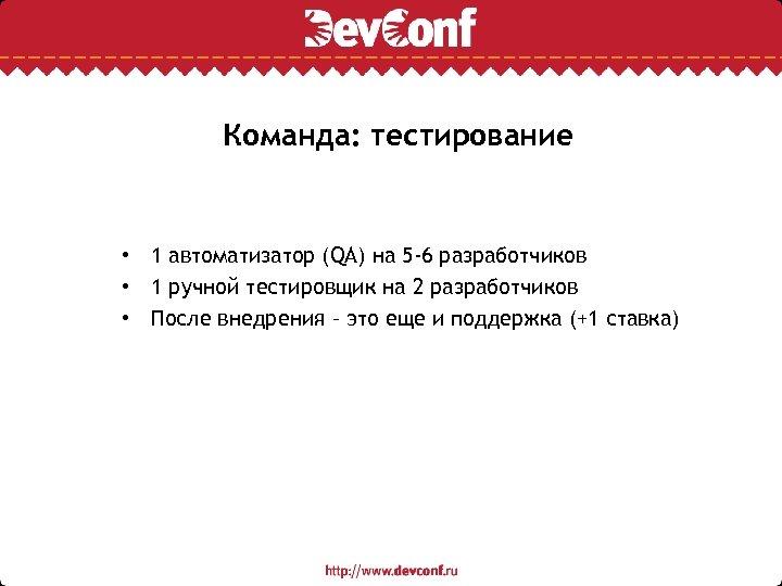 Команда: тестирование • 1 автоматизатор (QA) на 5 -6 разработчиков • 1 ручной тестировщик