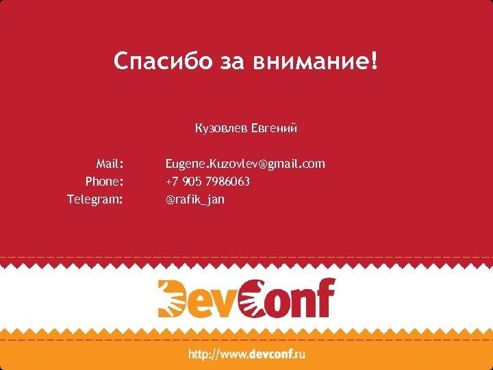 Спасибо за внимание! Кузовлев Евгений Mail: Phone: Telegram: Eugene. Kuzovlev@gmail. com +7 905 7986063