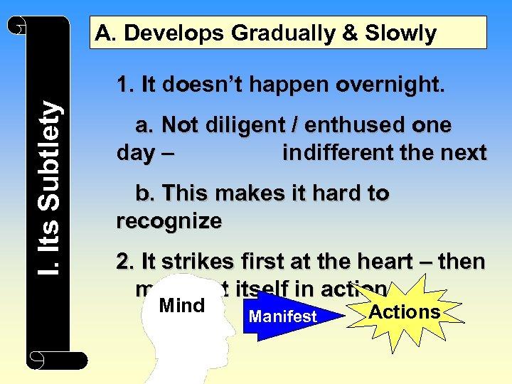 A. Develops Gradually & Slowly I. Its Subtlety 1. It doesn't happen overnight. a.