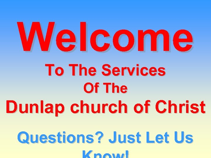Welcome To The Services Of The Dunlap church of Christ Questions? Just Let Us