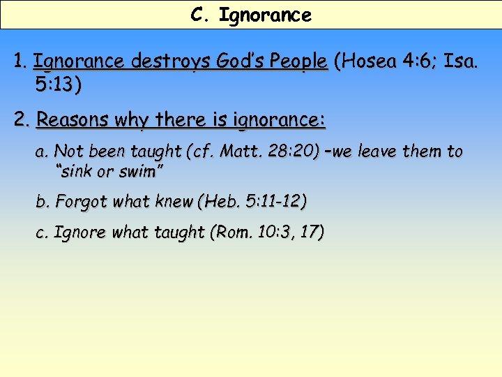 C. Ignorance 1. Ignorance destroys God's People (Hosea 4: 6; Isa. 5: 13) 2.
