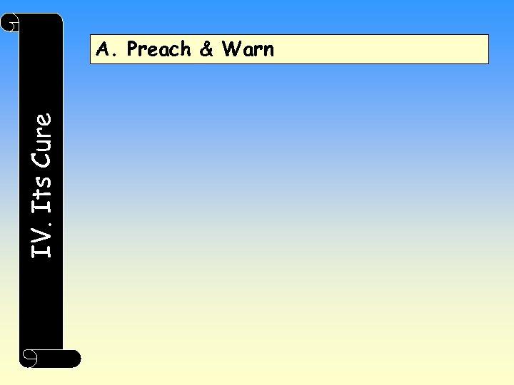 IV. Its Cure A. Preach & Warn