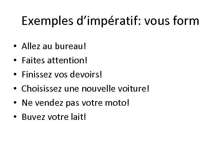 Exemples d'impératif: vous form • • • Allez au bureau! Faites attention! Finissez vos