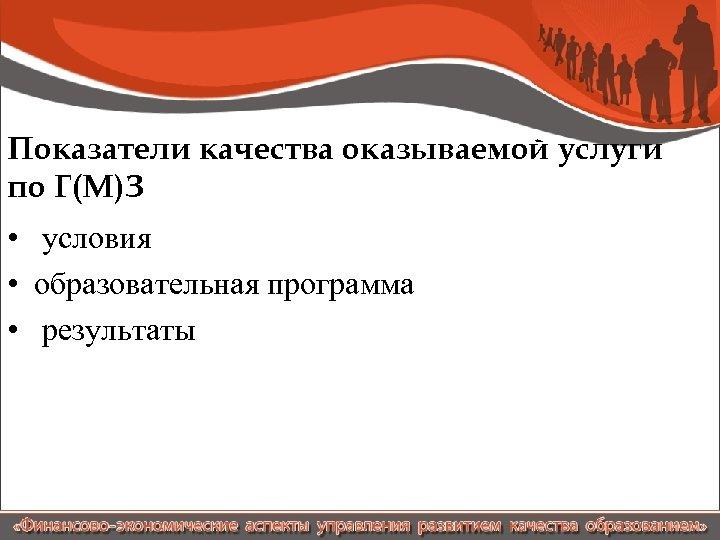 Показатели качества оказываемой услуги по Г(М)З • условия • образовательная программа • результаты