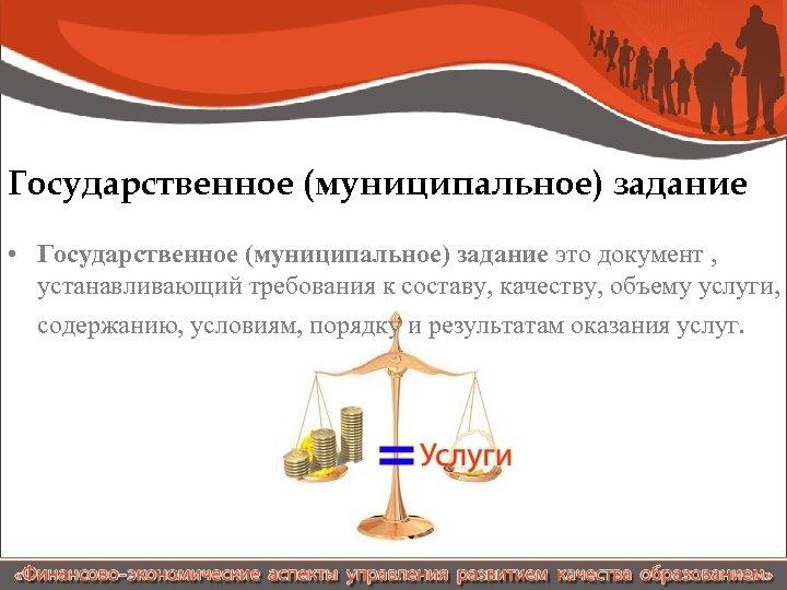 Государственное (муниципальное) задание • Государственное (муниципальное) задание это документ , устанавливающий требования к составу,