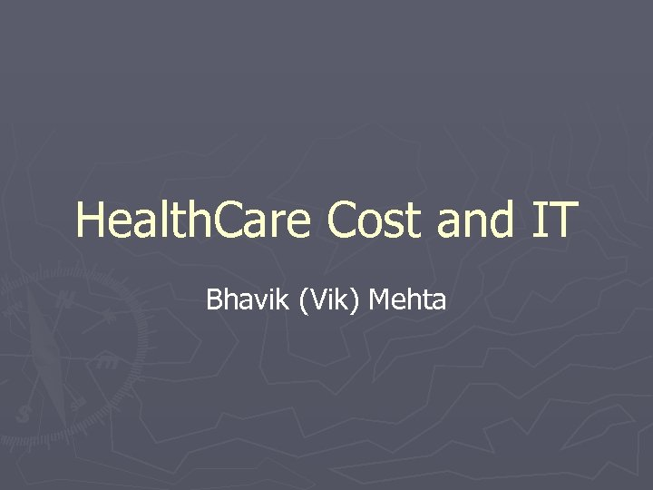 Health. Care Cost and IT Bhavik (Vik) Mehta