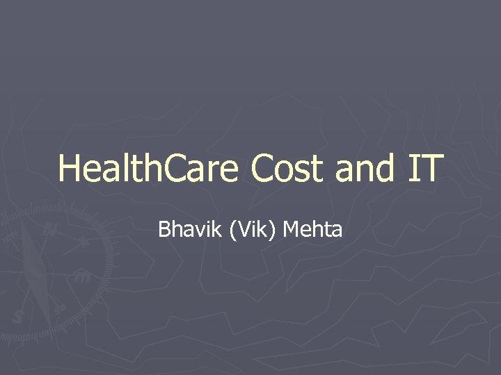 Health. Care Cost and IT Bhavik (Vik) Mehta