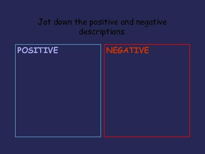 Jot down the positive and negative descriptions. POSITIVE NEGATIVE