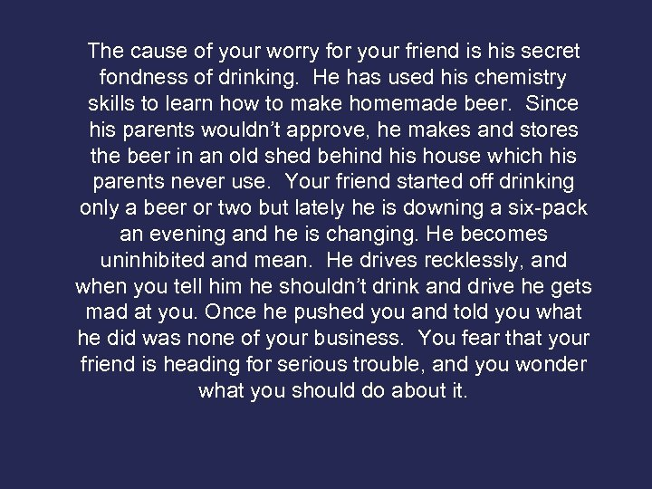 The cause of your worry for your friend is his secret fondness of drinking.