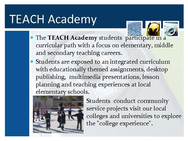 TEACH Academy The TEACH Academy students participate in a curricular path with a focus