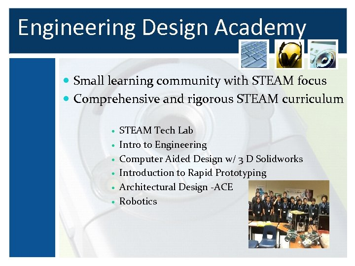 Engineering Design Academy Small learning community with STEAM focus Comprehensive and rigorous STEAM curriculum