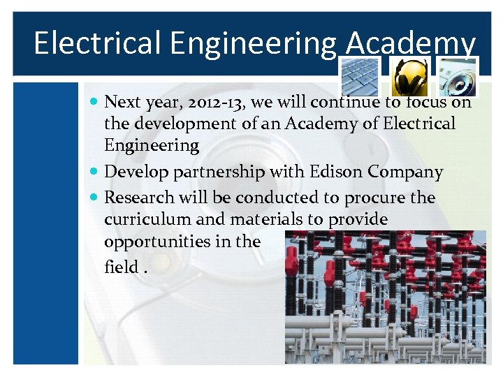 Electrical Engineering Academy Next year, 2012 -13, we will continue to focus on the