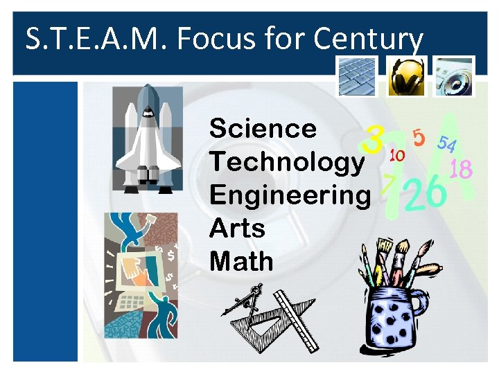 S. T. E. A. M. Focus for Century Science Technology Engineering Arts Math