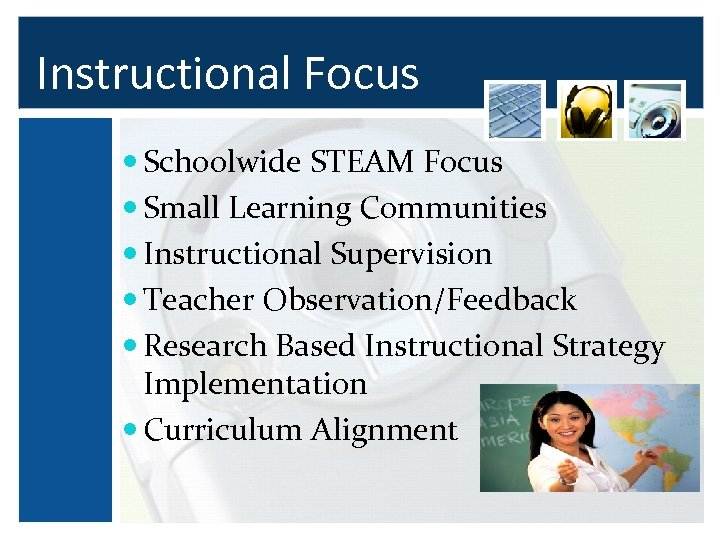 Instructional Focus Schoolwide STEAM Focus Small Learning Communities Instructional Supervision Teacher Observation/Feedback Research Based