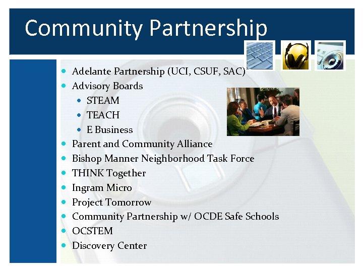 Community Partnership Adelante Partnership (UCI, CSUF, SAC) Advisory Boards STEAM TEACH E Business Parent