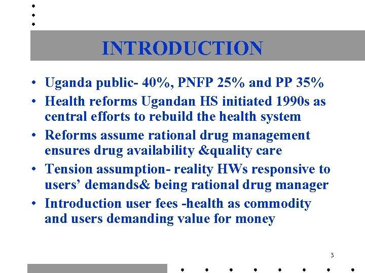 INTRODUCTION • Uganda public- 40%, PNFP 25% and PP 35% • Health reforms Ugandan