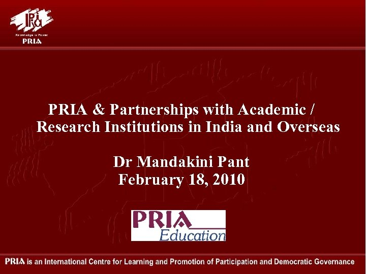PRIA & Partnerships with Academic / Research Institutions in India and Overseas Dr Mandakini