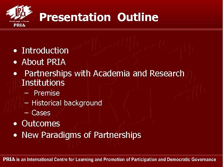 Presentation Outline • Introduction • About PRIA • Partnerships with Academia and Research Institutions