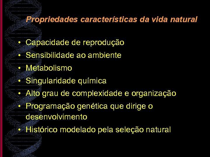 Propriedades características da vida natural • Capacidade de reprodução • Sensibilidade ao ambiente •