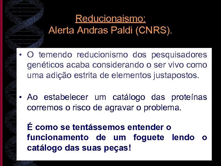 Reducionaismo: Alerta Andras Paldi (CNRS). • O temendo reducionismo dos pesquisadores genéticos acaba considerando