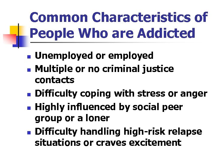 Common Characteristics of People Who are Addicted n n n Unemployed or employed Multiple