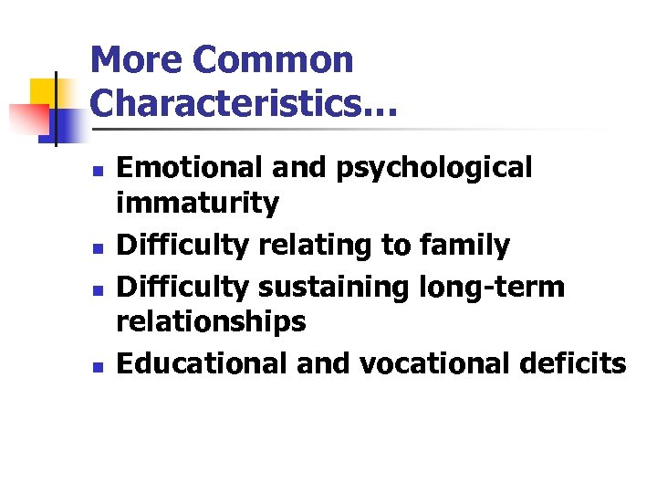 More Common Characteristics… n n Emotional and psychological immaturity Difficulty relating to family Difficulty