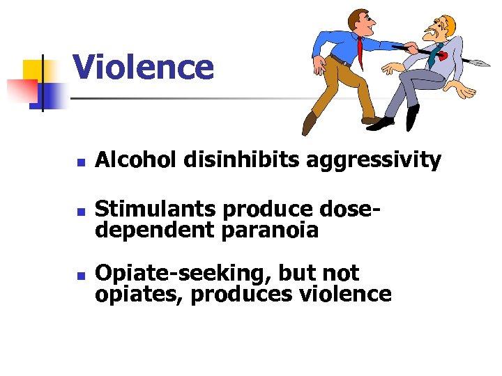 Violence n Alcohol disinhibits aggressivity n Stimulants produce dosedependent paranoia n Opiate-seeking, but not