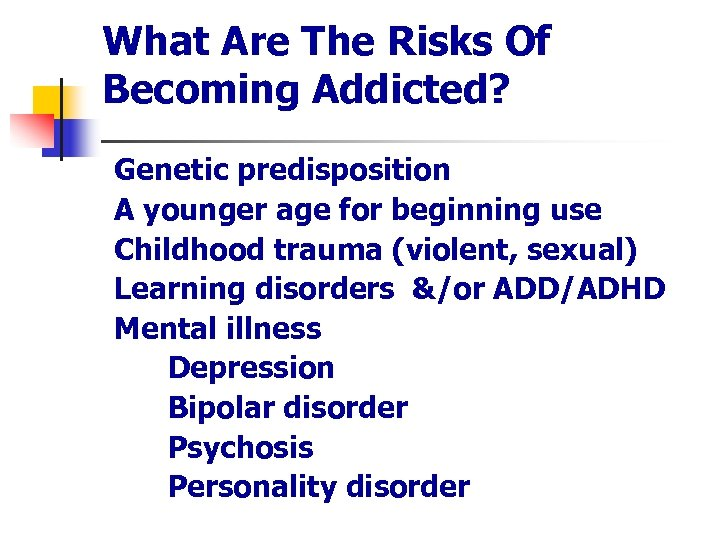 What Are The Risks Of Becoming Addicted? n n n Genetic predisposition A younger
