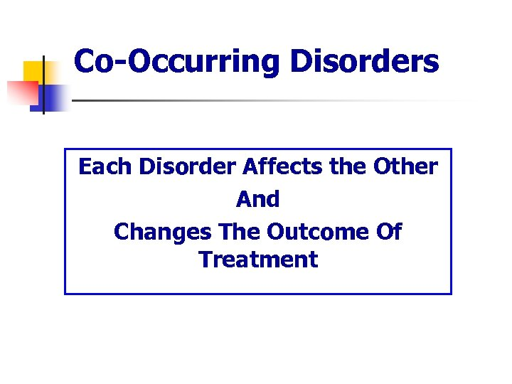 Co-Occurring Disorders Each Disorder Affects the Other And Changes The Outcome Of Treatment